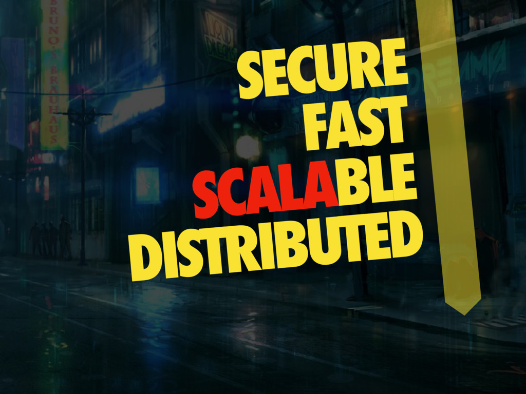 SECURE FAST SCALABLE DISTRIBUTED