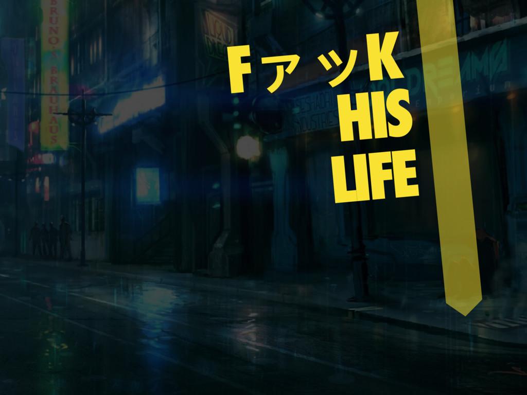 FァッK HIS LIFE