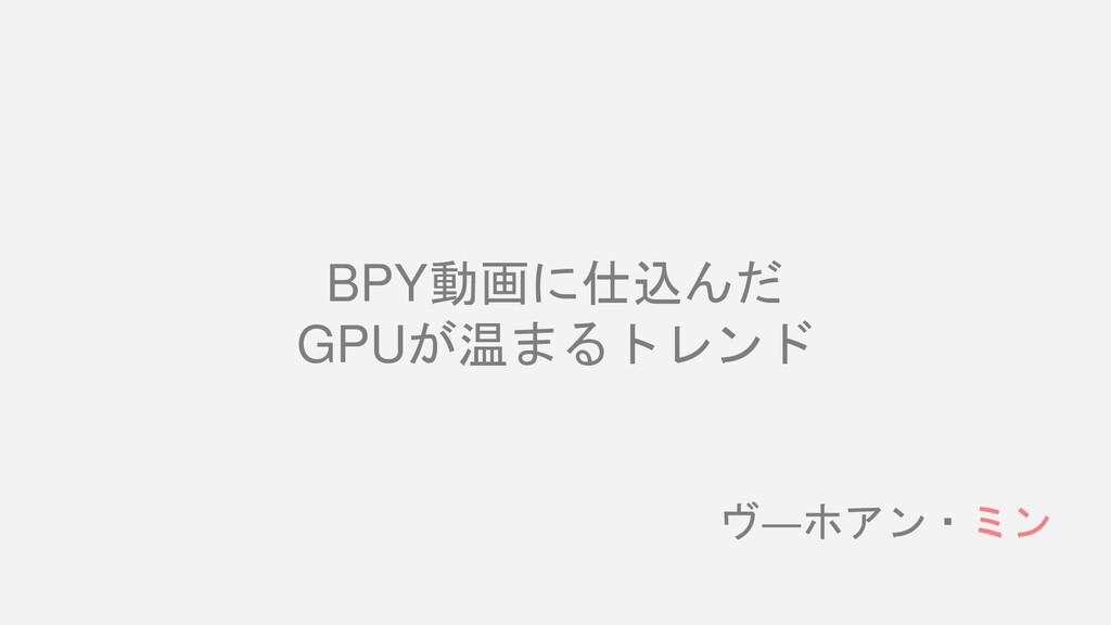 BPY動画に仕込んだ GPUが温まるトレンド ヴ―ホアン・ミン