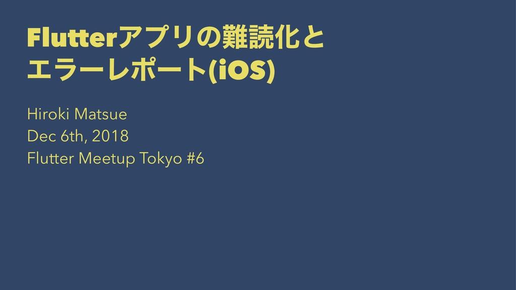 FlutterΞϓϦͷಡԽͱ ΤϥʔϨϙʔτ(iOS) Hiroki Matsue Dec ...