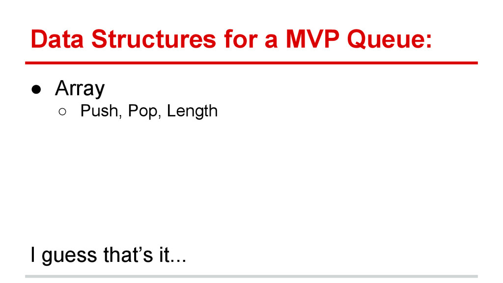 Data Structures for a MVP Queue: ● Array ○ Push...
