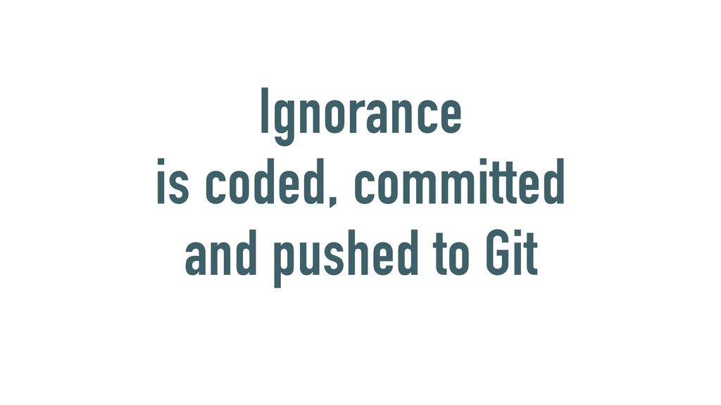 Ignorance is coded, committed and pushed to Git