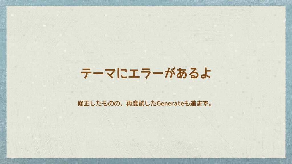 修正したものの、再度試したGenerateも進まず。 テーマにエラーがあるよ