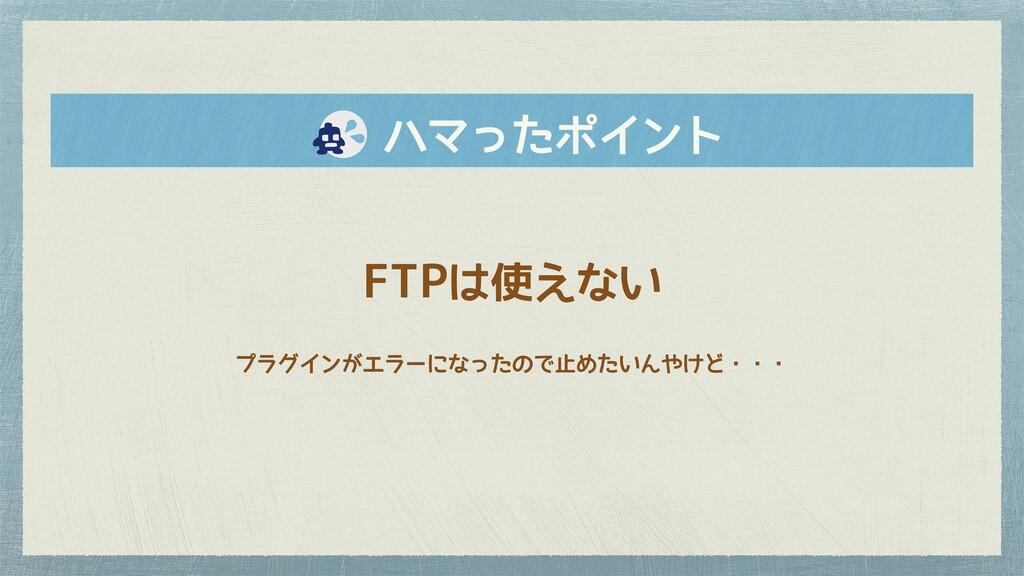 FTPは使えない プラグインがエラーになったので止めたいんやけど・・・   ハマったポイント