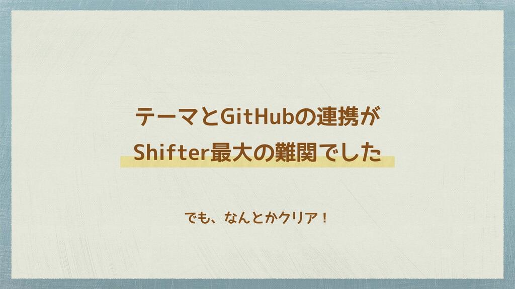 テーマとGitHubの連携が Shifter最大の難関でした でも、なんとかクリア!