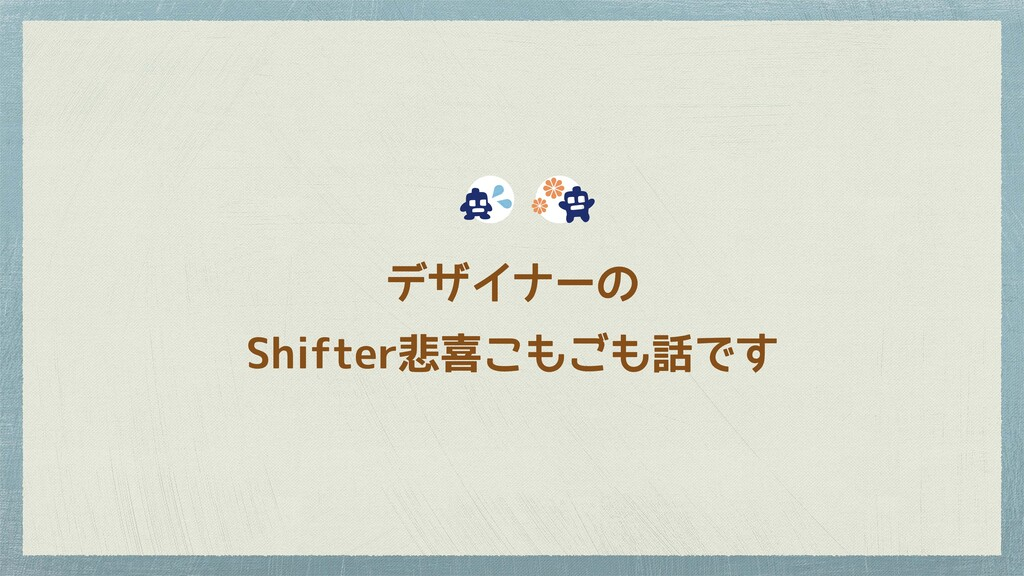 デザイナーの Shifter悲喜こもごも話です