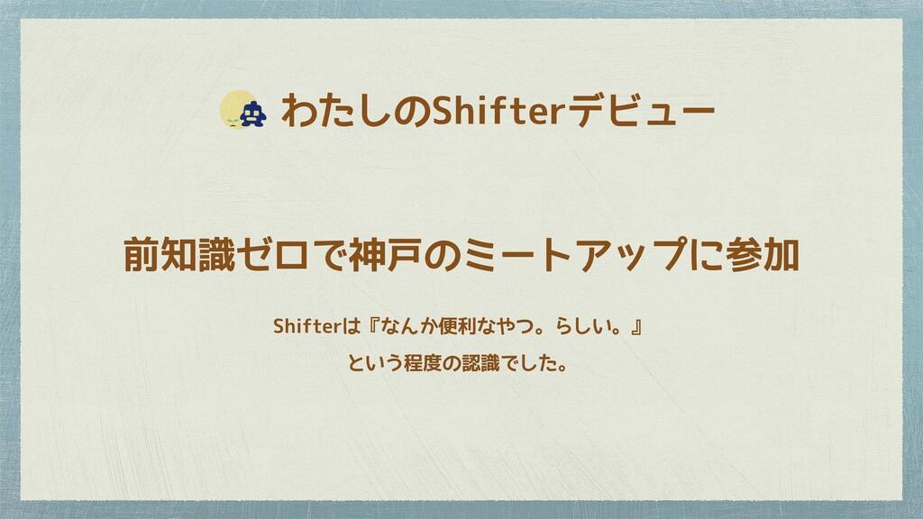 わたしのShifterデビュー 前知識ゼロで神戸のミートアップに参加 Shifterは『な...