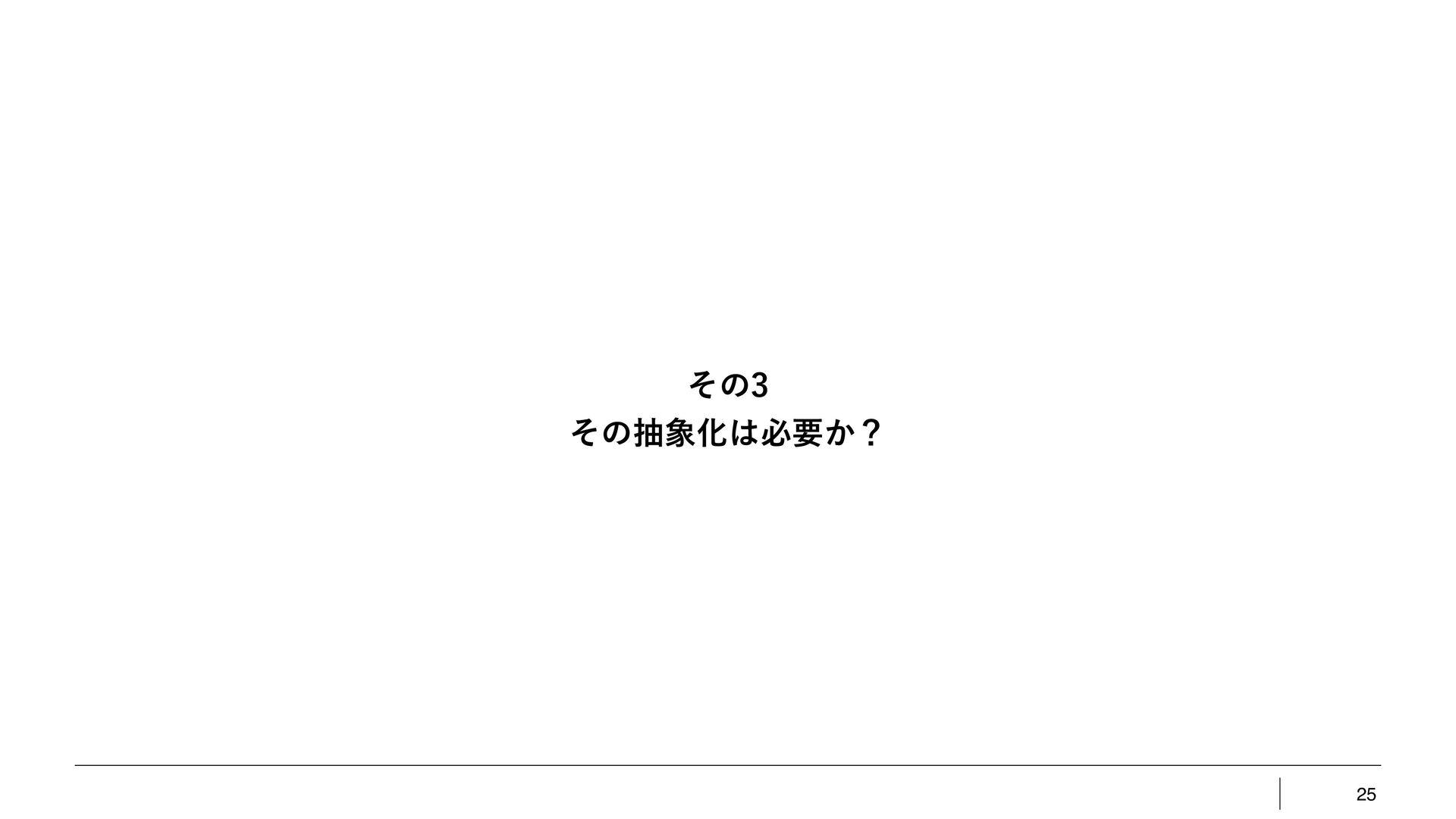 25 ͦͷ ͦͷநԽඞཁ͔ʁ