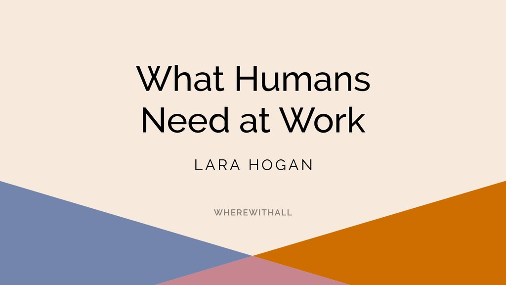 What Humans Need at Work L A R A H O G A N