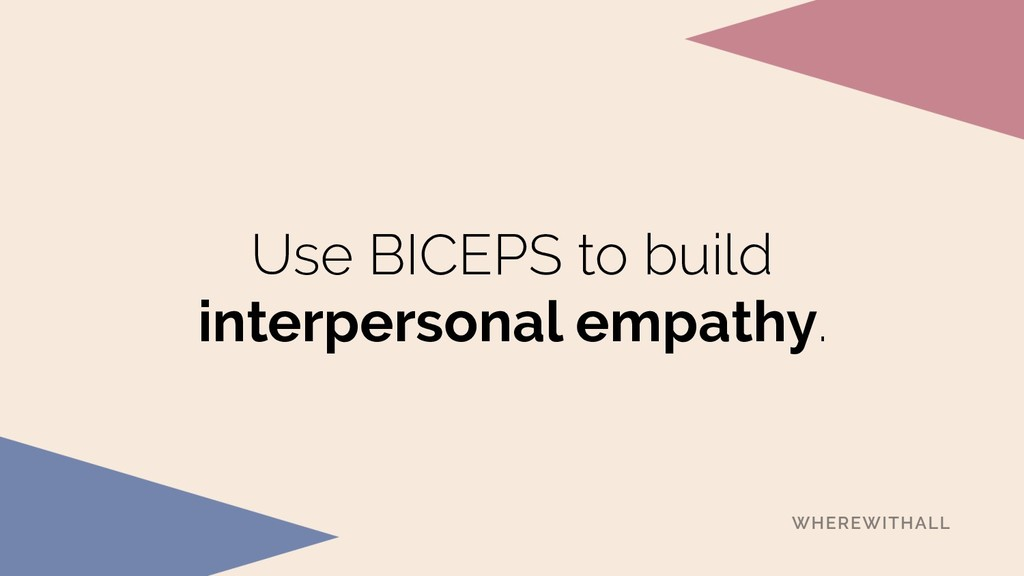 Use BICEPS to build interpersonal empathy.