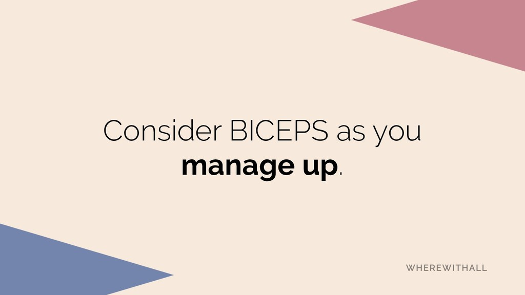 Consider BICEPS as you manage up.