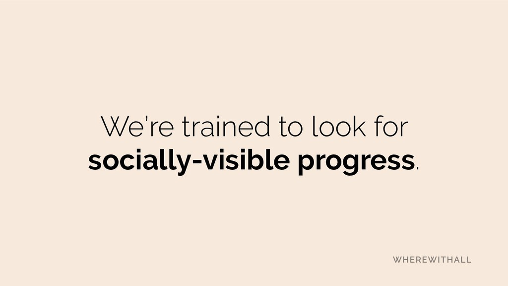 We're trained to look for socially-visible prog...