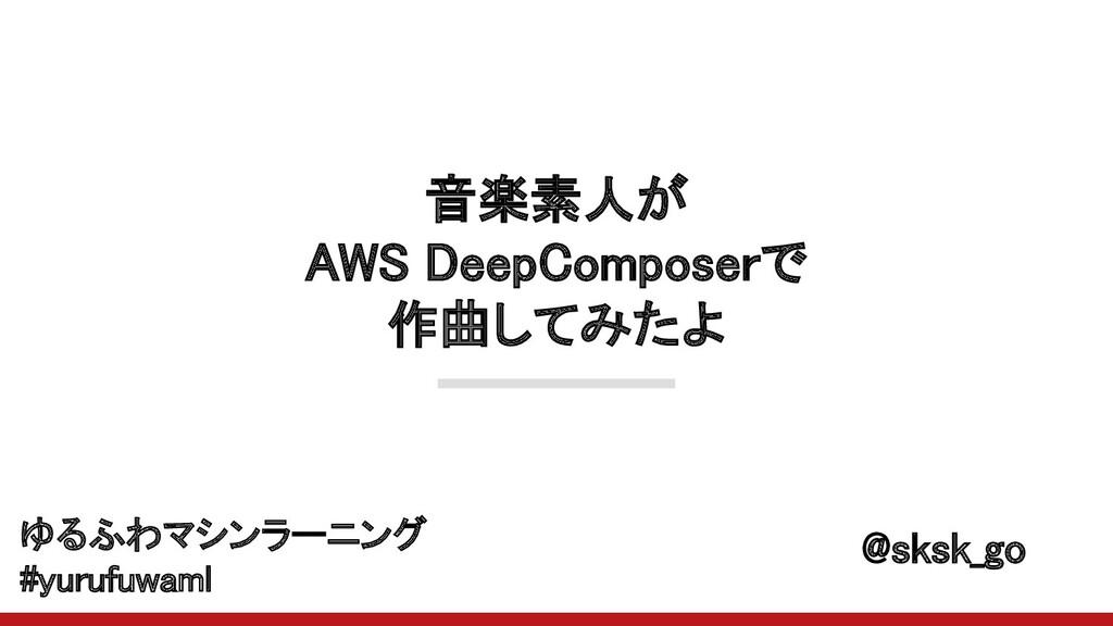 音楽素人が AWS DeepComposerで 作曲してみたよ @sksk_go ゆる...