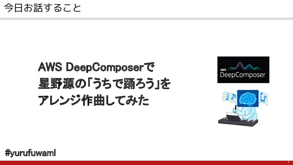 6 今日お話すること AWS DeepComposerで 星野源の「うちで踊ろう」を アレ...