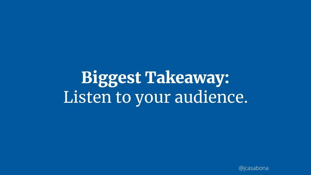 @jcasabona Biggest Takeaway: Listen to your aud...