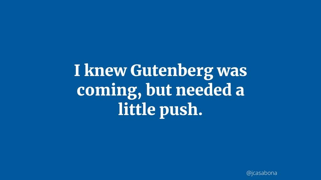 @jcasabona I knew Gutenberg was coming, but nee...