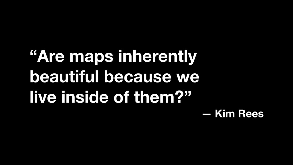 """""""Are maps inherently beautiful because we live ..."""