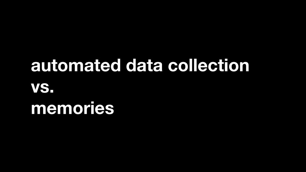 automated data collection vs. memories