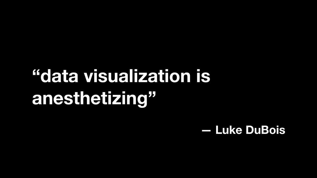 """data visualization is anesthetizing"" — Luke Du..."