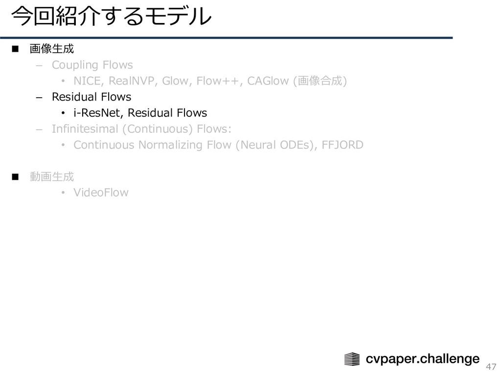 今回紹介するモデル 47 n 画像⽣成 – Coupling Flows • NICE, Re...