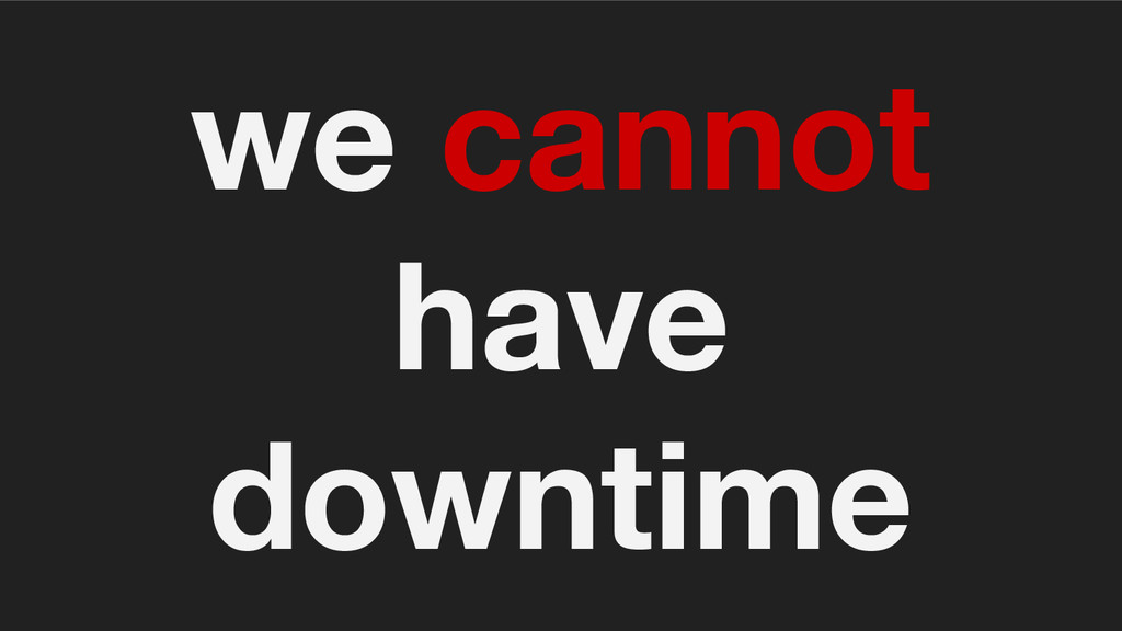we cannot have downtime