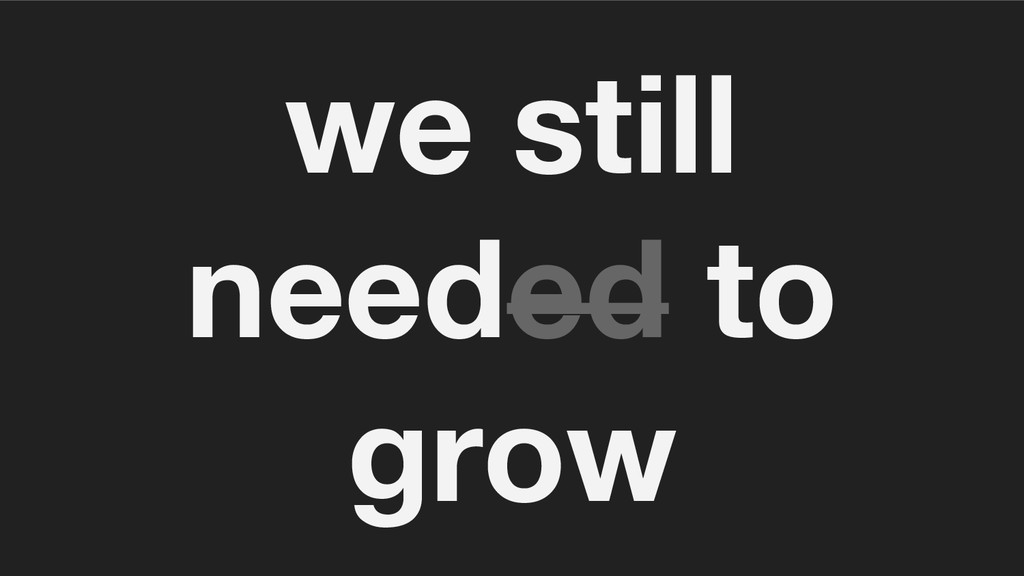 we still needed to grow