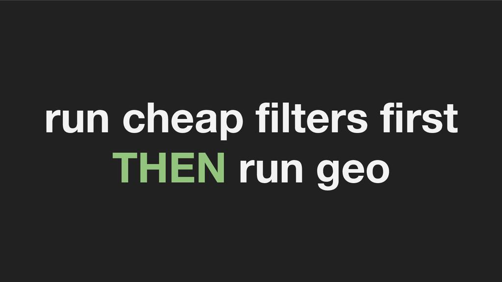 run cheap filters first THEN run geo