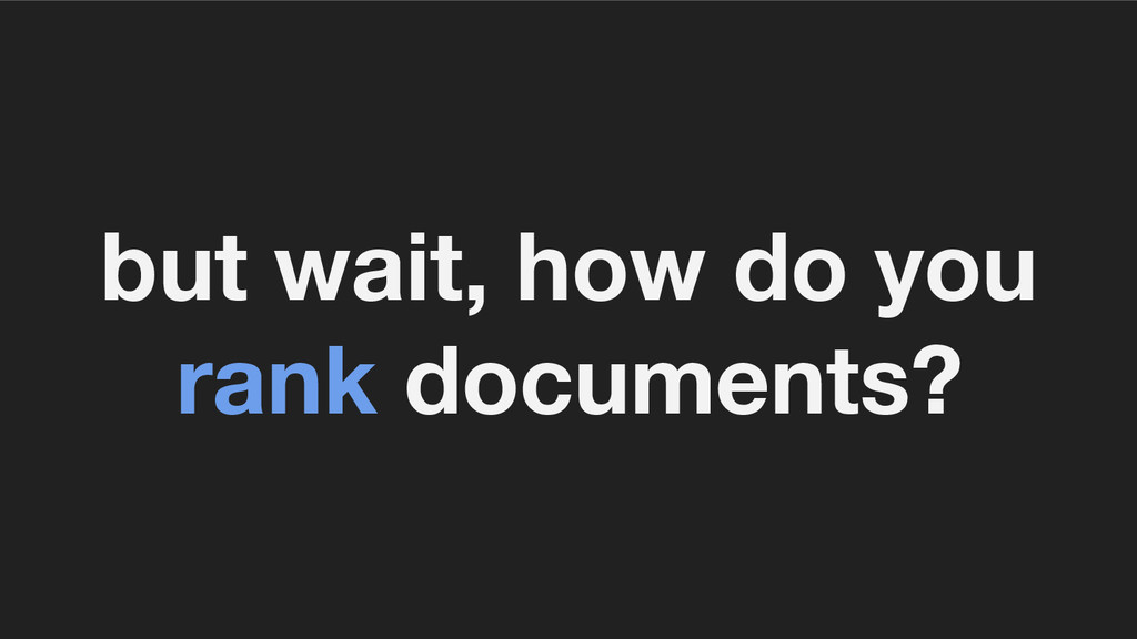 but wait, how do you rank documents?