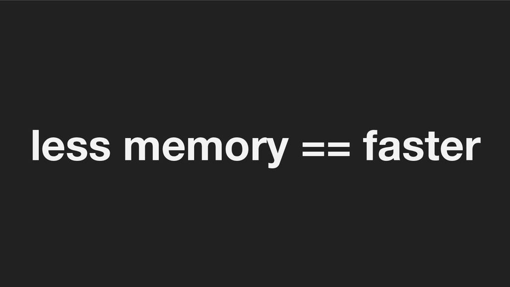 less memory == faster