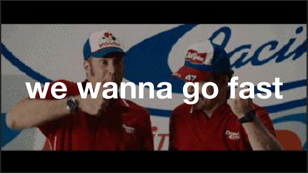 we wanna go fast