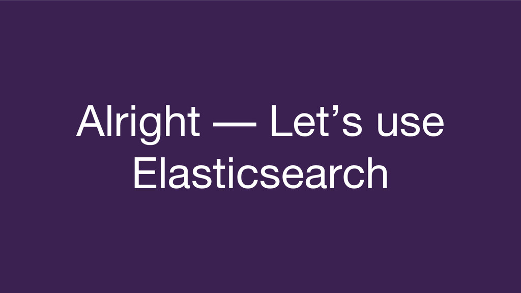 Alright — Let's use Elasticsearch