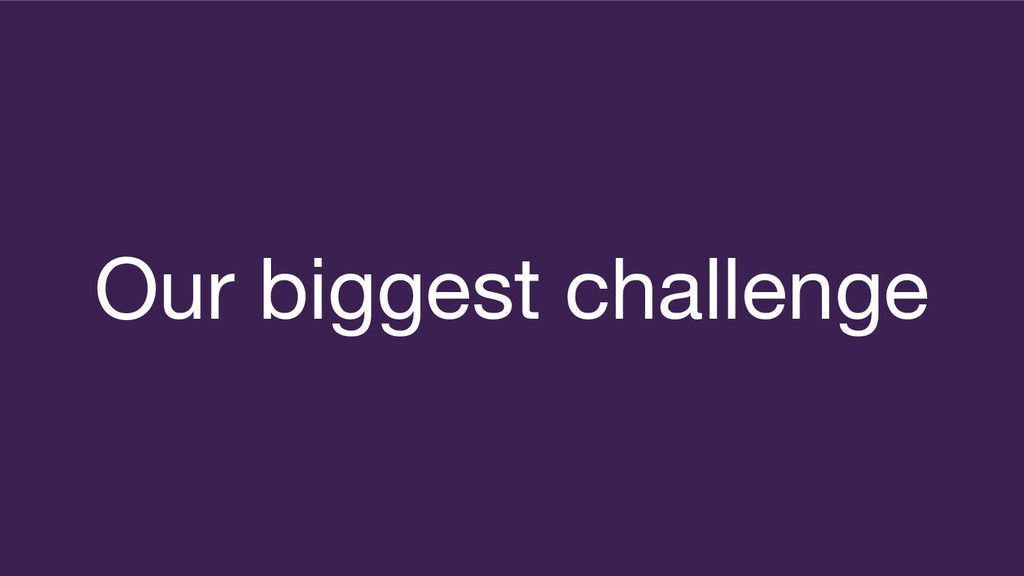 Our biggest challenge