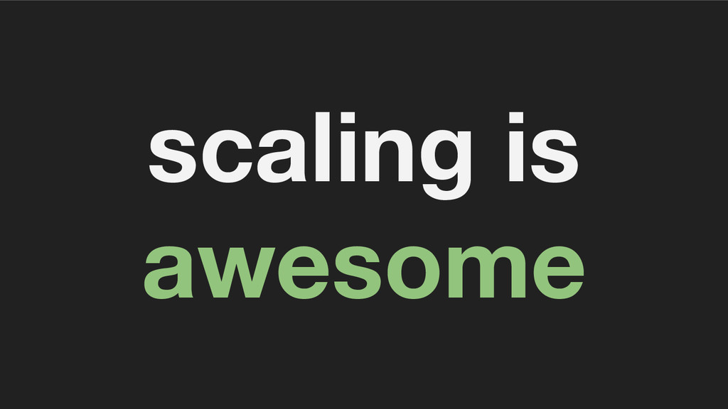 scaling is awesome
