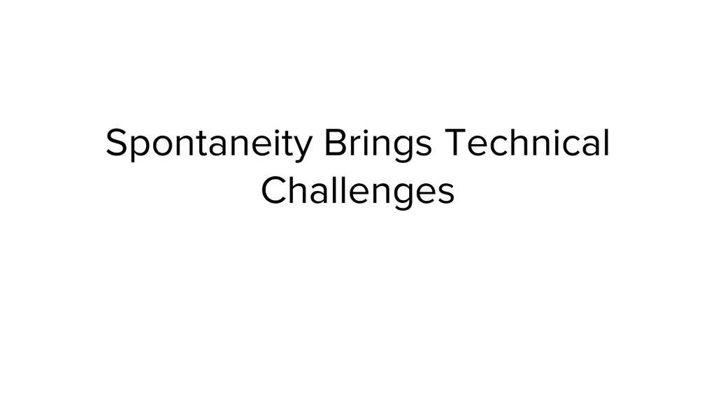 Spontaneity Brings Technical Challenges