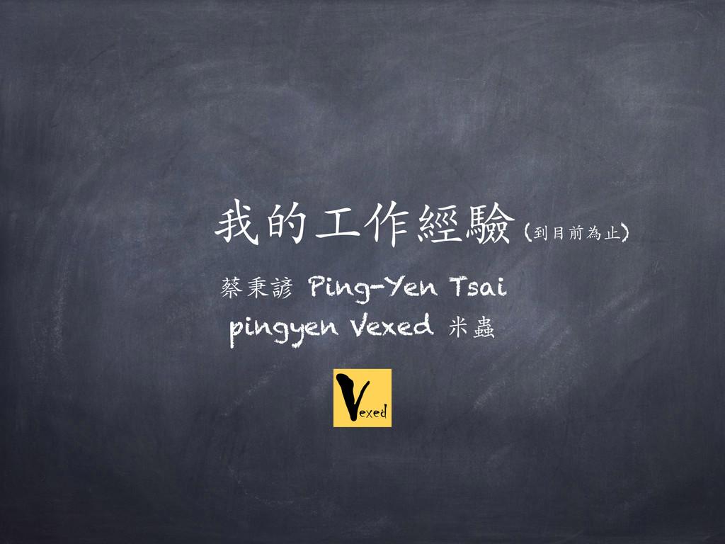 我的⼯工作經驗 蔡秉諺 Ping-Yen Tsai pingyen Vexed ⽶米蟲 (到⽬...