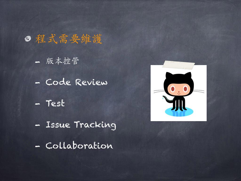 程式需要維護 - 版本控管 - Code Review - Test - Issue Trac...