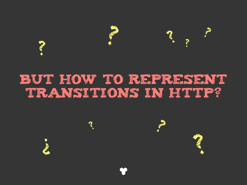 BUT HOW TO REPRESENT TRANSITIONS IN HTTP? ? ? ?...