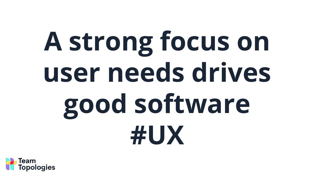 A strong focus on user needs drives good softwa...