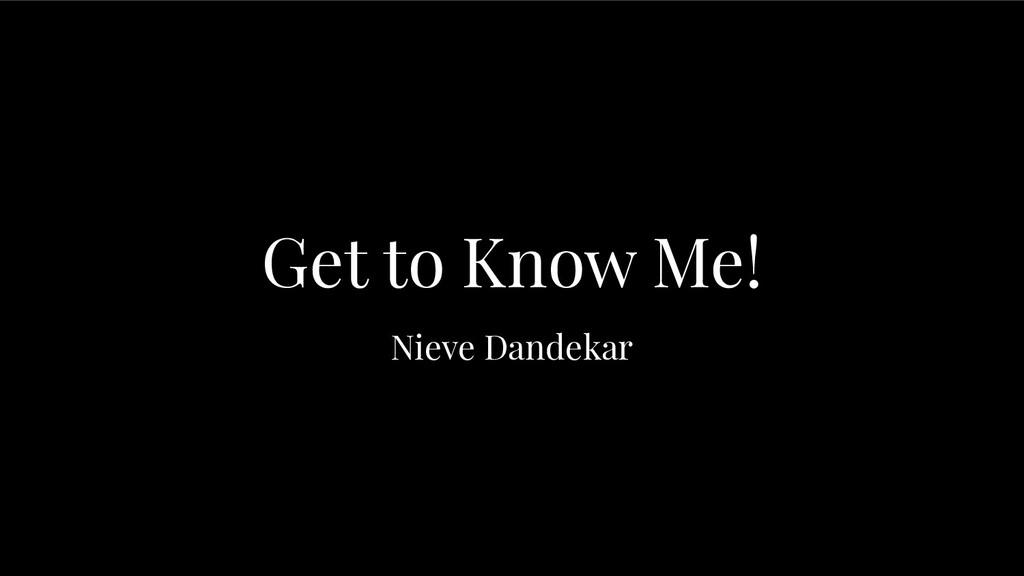 Get to Know Me! Nieve Dandekar