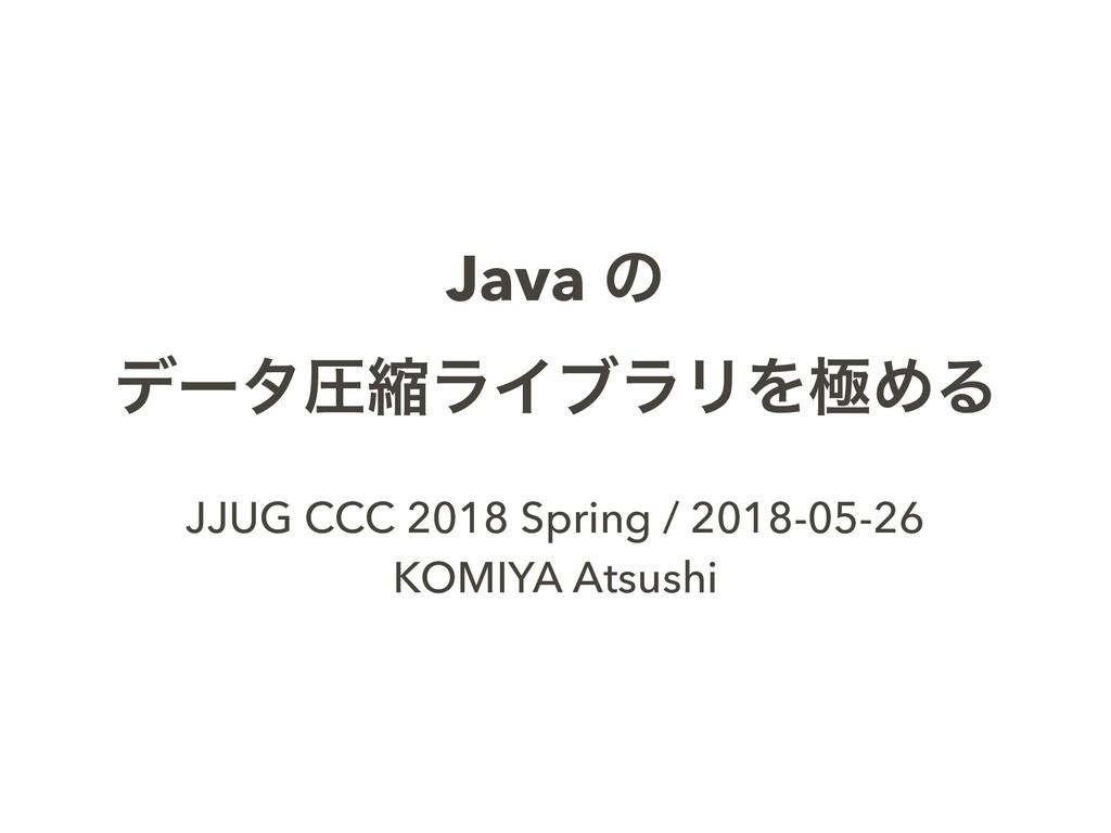 Java ͷ σʔλѹॖϥΠϒϥϦΛۃΊΔ JJUG CCC 2018 Spring / 20...