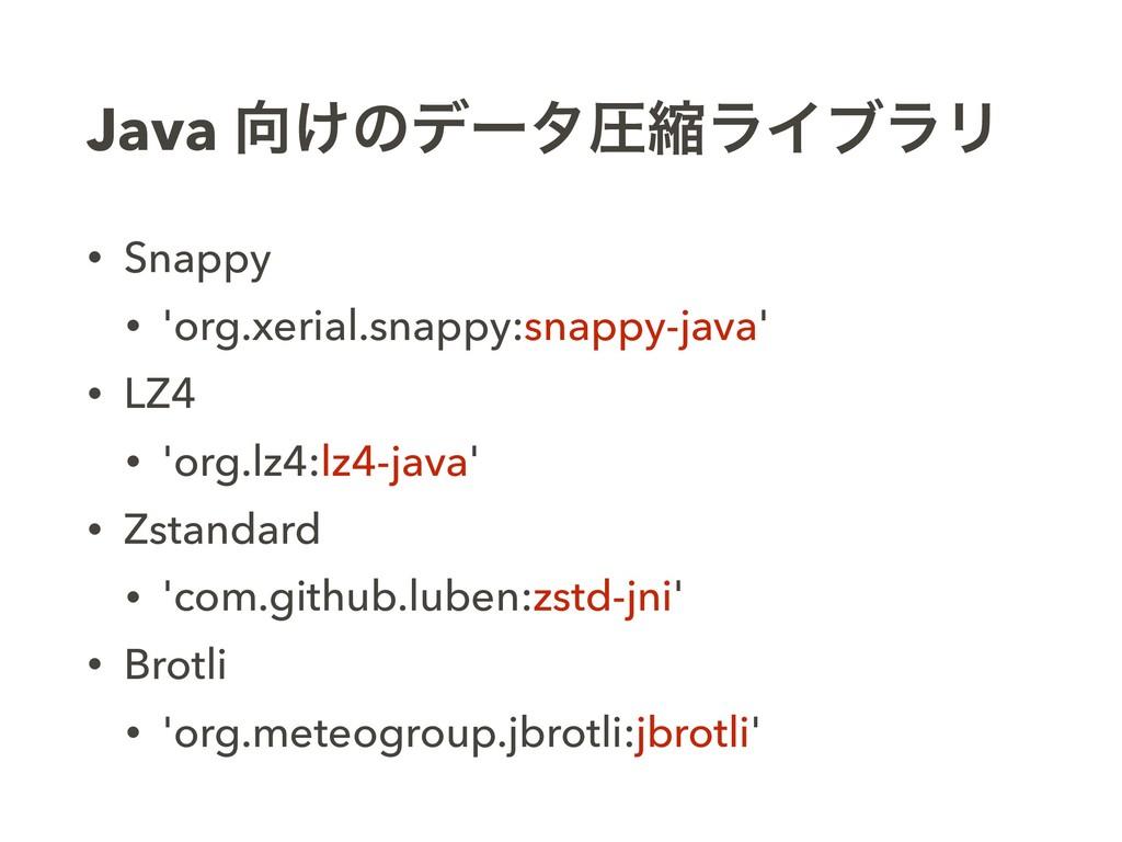 Java ͚ͷσʔλѹॖϥΠϒϥϦ • Snappy • 'org.xerial.snapp...