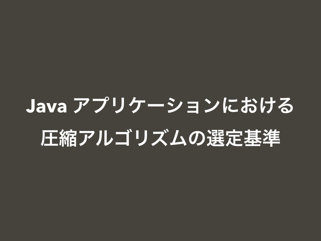 Java ΞϓϦέʔγϣϯʹ͓͚Δ ѹॖΞϧΰϦζϜͷબఆج४