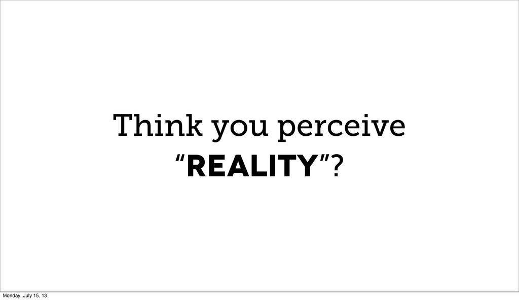 """Think you perceive """"REALITY""""? Monday, July 15, ..."""