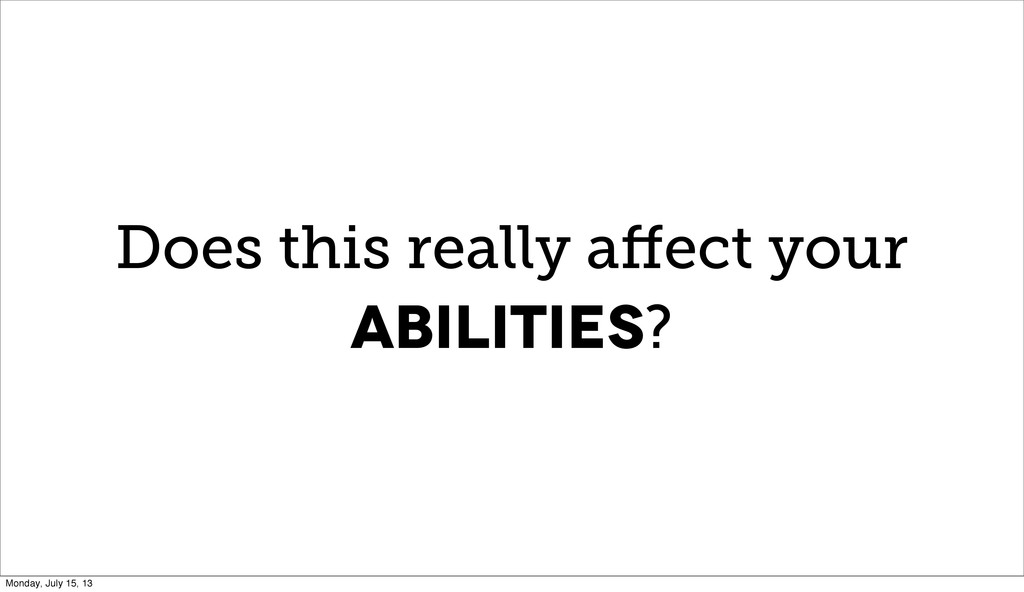 Does this really affect your abilities? Monday, ...
