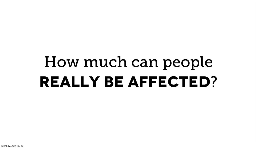 How much can people really be affected? Monday,...
