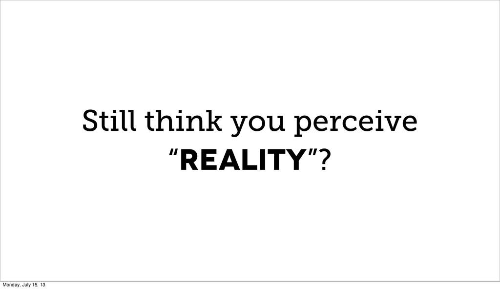"Still think you perceive ""REALITY""? Monday, Jul..."
