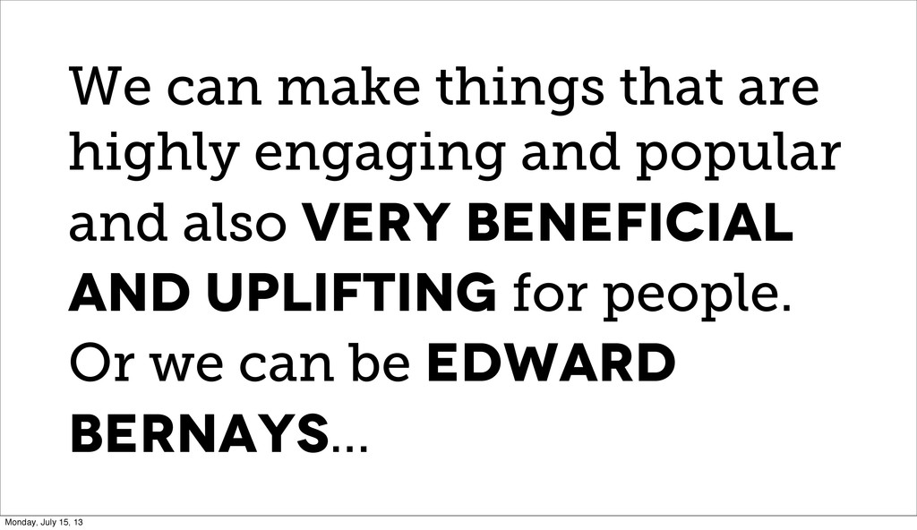 We can make things that are highly engaging and...