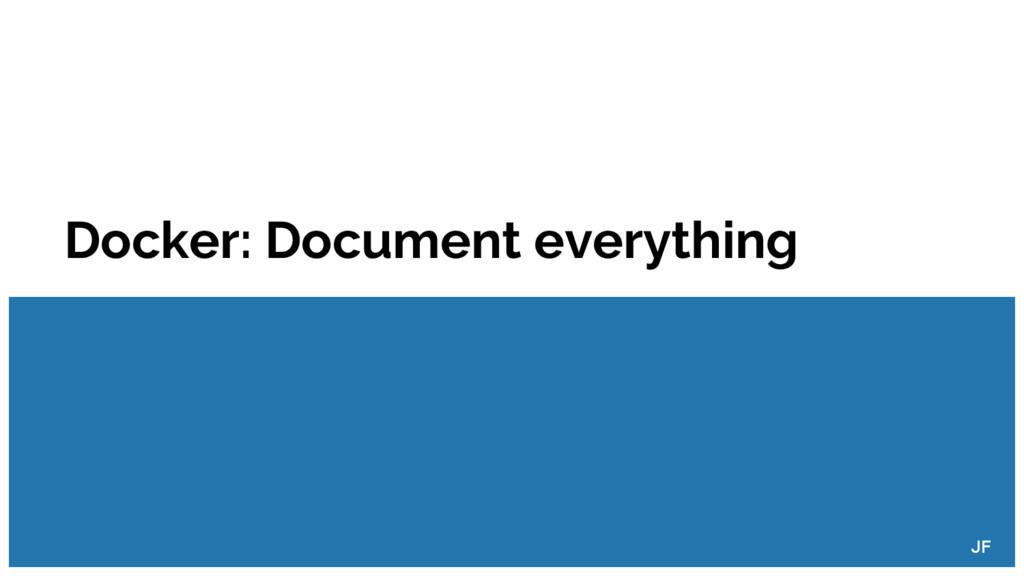 Docker: Document everything JF