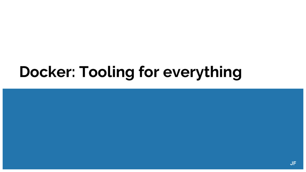 Docker: Tooling for everything JF