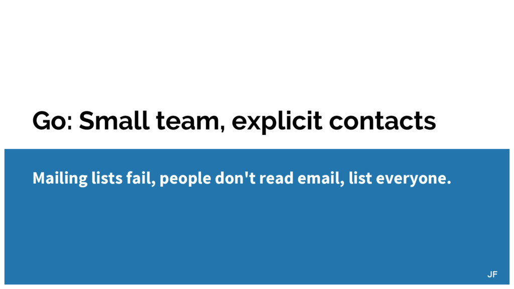 Go: Small team, explicit contacts Mailing lists...